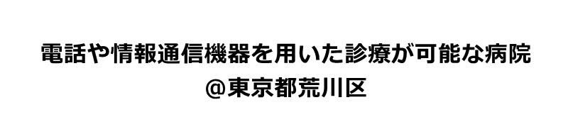 東京都荒川区で電話や情報通信機器を用いた診療が可能な病院リスト